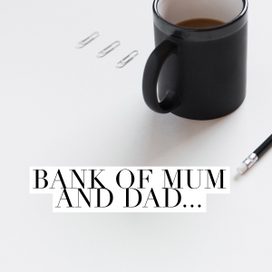 The Bank of Mum and Dad....