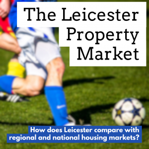 Leicester Property Market – How Does It Compare Historically to the East Midlands and National Property Market's?