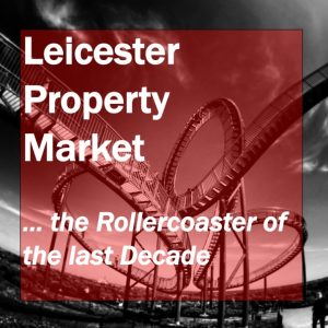 Leicester Property Market … the Rollercoaster of the last Decade